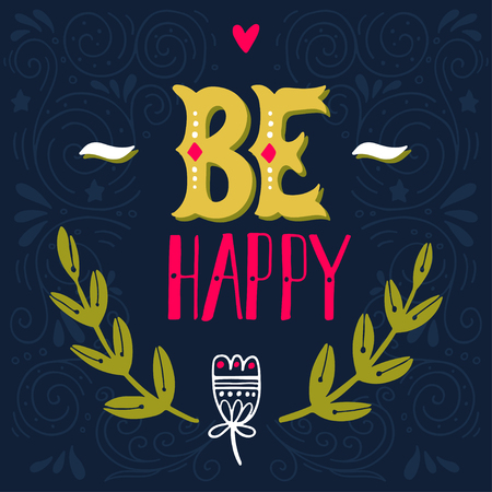be: Be happy. Inspirational quote. Hand drawn vintage illustration with hand-lettering. This illustration can be used as a print on t-shirts and bags, stationary or as a poster. Illustration