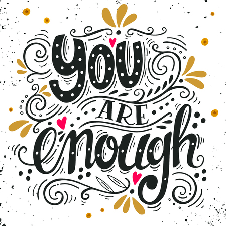 words of wisdom: You are enough. Inspirational love quote. Hand drawn vintage illustration with hand-lettering. This illustration can be used as a print on t-shirts and bags, stationary or as a poster.