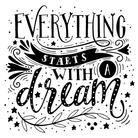 dreams: Everything starts with a dream. Inspirational quote. Hand drawn vintage illustration with hand-lettering. This illustration can be used as a print on t-shirts and bags, stationary or as a poster.