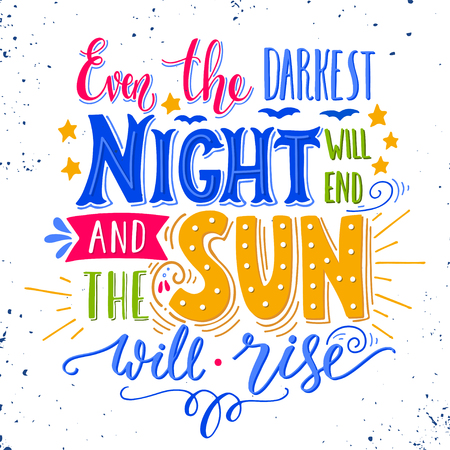 Even the darkest night will end and the sun will shine. Inspirational quote. Hand drawn vintage illustration with hand lettering. This illustration can be used as a print on t-shirts and bags, stationary or as a poster.