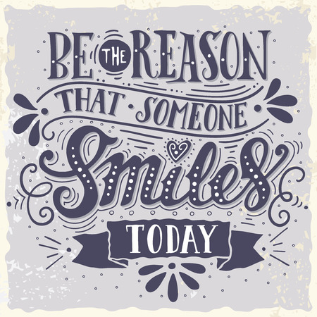 be: Be the reason that someone smiles today. Inspirational quote. Hand drawn vintage illustration with hand-lettering and decoration elements for prints on t-shirts and bags, stationary or poster.