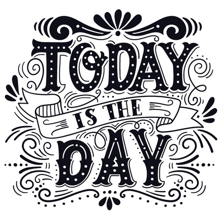 phrases: Today is the day. Motivational quote. Hand drawn vintage illustration with hand lettering. This illustration can be used as a print on t-shirts and bags or as a poster.