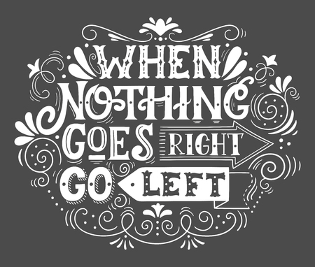 When nothing goes right, go left. Inspirational motivational quote. Hand drawn vintage illustration with lettering for prints on t-shirts, bags or posters.