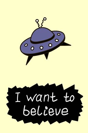 Poster with flying saucer ufo and handwritten lettering - I want to believe. Vector illustration, design element, wallpaper on theme of space, conspiracy theory, Science fiction, fantastic Vectores