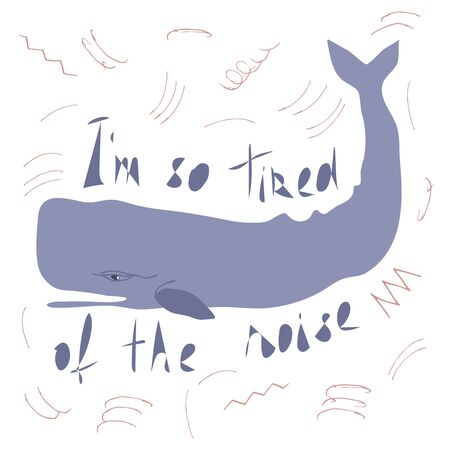 Sperm whale flat hand drawn illustration with inscription Im so tired of the noise. Environmental concept for t-shirt, postcard, sticker