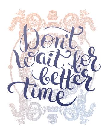 wait: Dont wait for better time hand written motivation inscription positive thinking, lettering quote poster vector illustration