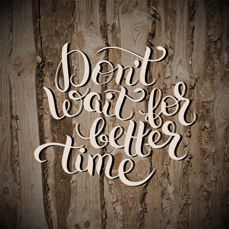 wait: Dont wait for better time hand written motivation inscription positive thinking on wooden texture, lettering quote poster vector illustration Illustration