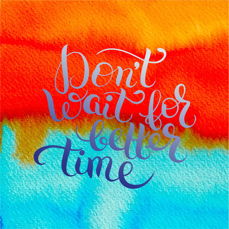Dont wait for better time hand written motivation inscription positive thinking, lettering quote poster vector illustration on bright watercolor background