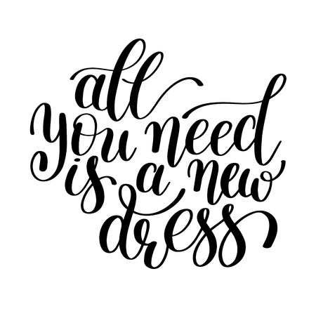 All You Need is a New Dress. Customizable Design for Motivational and Humorous Quote. Hand Drawn Text. Change it Yourself to any Colour. Perfect for Print, Greeting Card or T-Shirt. Isolated on white background Illustration