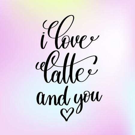 i love latte and you handwritten lettering romantic positive quo