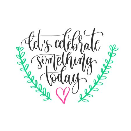 lets celebrate something today - hand lettering inscription positive quote design, motivation and inspiration phrase
