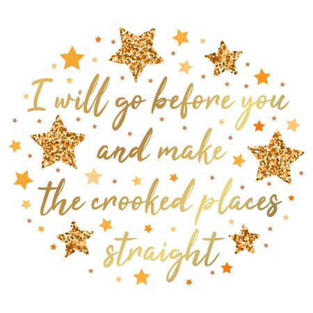 I will go before you, and make the crooked places straight