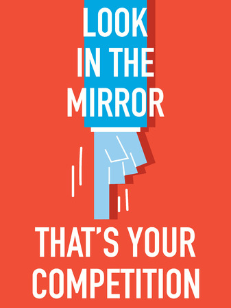look in mirror: Words LOOK IN THE MIRROR THAT IS YOUR COMPETITION