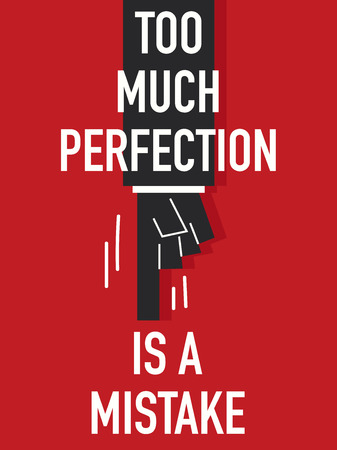 too much: Words TOO MUCH PERFECTION IS A MISTAKE