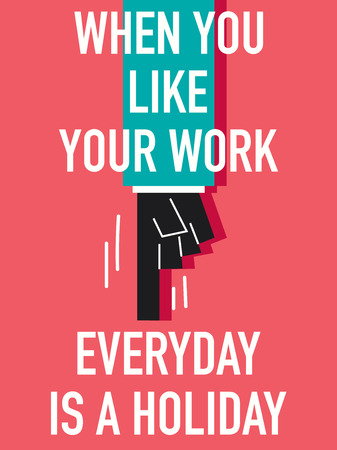 Words WHEN YOU LIKE YOUR WORK EVERYDAY IS A HOLIDAY