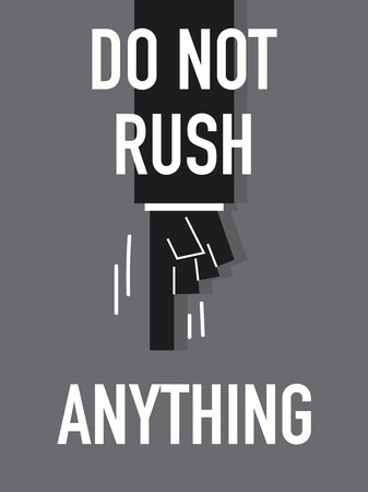 do not: Words DO NOT RUSH ANYTHING