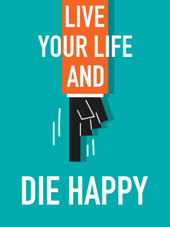 die: Words live YOUR LIFE AND DIE HAPPY