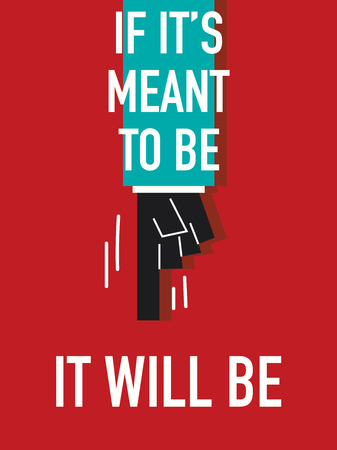 meant to be: Words IF IT IS MEANT TO BE IT WILL BE