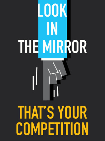 look at: Words LOOK IN THE MIRROR THAT IS YOUR COMPETITION