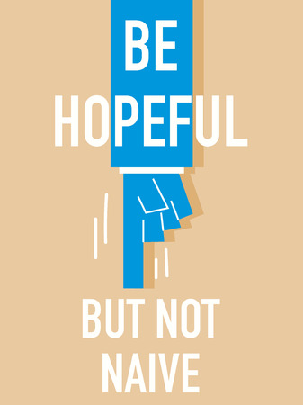 hopeful: Words BE HOPEFUL BUT NOT NAIVE