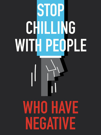 chilling: Words STOP CHILLING WITH PEOPLE WHO HAVE NEGATIVE