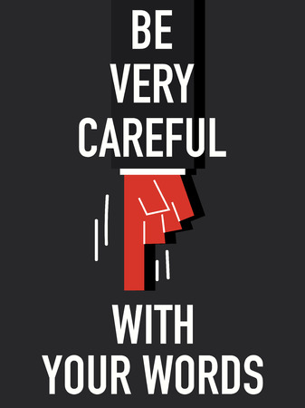 be careful: Words BE VERY CAREFUL WITH YOUR WORDS
