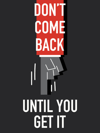 come back: Words DO NOT COME BACK UNTIL YOU GET IT