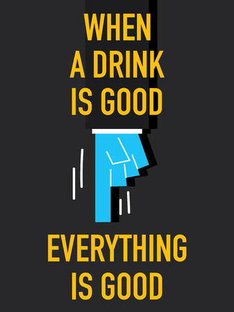 Words WHEN A DRINK IS GOOD EVERYTHING IS GOOD