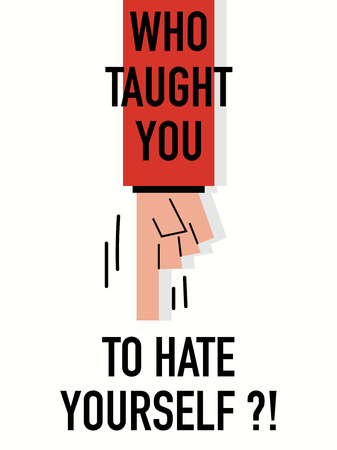 hate: Words WHO TAUGHT YOU TO HATE YOURSELF