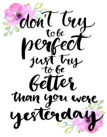 Don't try to be perfect, just try to be better than you were yesterday - inspirational handwritten quote with pink watercolor flowers. Motivational typography poster with brush calligraphy Çizim
