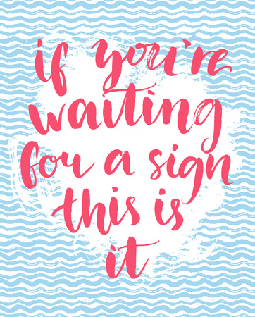 If you're waiting for a sign this is it - inspirational quote, handwritten with brush calligraphy on hand drawn wave texture. Motivational typography art for posters, cards and social media.