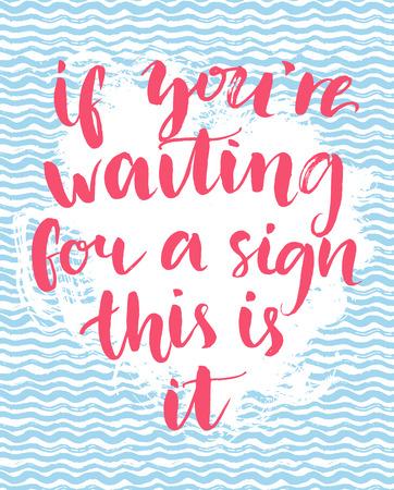 Si usted está esperando una señal eso es todo - cita inspirada, escrita a mano con caligrafía cepillo en mano dibujada textura ola. El arte de la tipografía motivación para los carteles, tarjetas y medios de comunicación social.