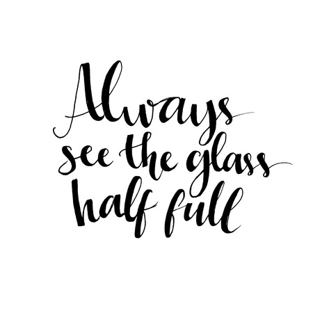 Always see the glass half full. Optimistic quote about life and attitude. Vector lettering design for t-shirts, cards and wall art. Vectores