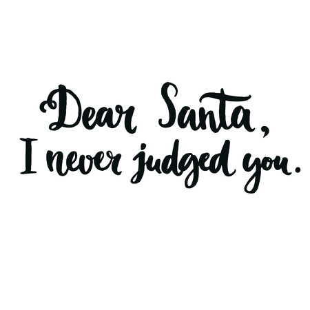 explain: Dear Santa, I never judged you.  Fun phrase for Christmas cards, posters, letters to Santa Claus and social media content. Black vector lettering. Brush calligraphy typography Illustration