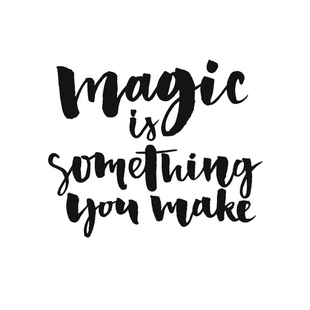 Magic is something you make. Inspirational quote about life and love.  Modern calligraphy text, handwritten with brush and black ink, isolated on white background.