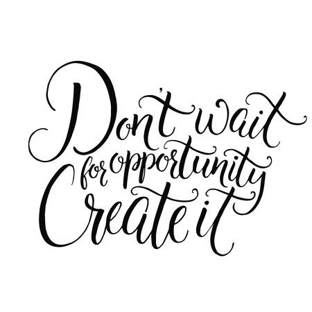cotizacion: No espere a que las oportunidades. Crearlo. cita de motivación sobre la vida y los negocios. lema desafiante, frase inspirada. Escrita a mano de la caligrafía de tinta negro aislado en el fondo blanco