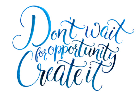 business opportunity: Dont wait for opportunity. Create it. Motivational quote about life and business. Challenging slogan, inspirational phrase. Handwritten watercolor calligraphy isolated on white background
