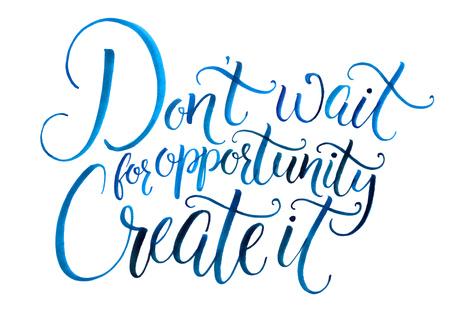 cotizacion: No espere a que las oportunidades. Crearlo. cita de motivación sobre la vida y los negocios. lema desafiante, frase inspirada. Escrita a mano de la caligrafía de la acuarela aislado en el fondo blanco Foto de archivo