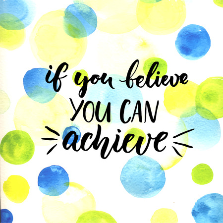 achieve: If you can believe, you can achieve. Inspirational vector quote about life, script calligraphy at bright watercolor circles background. Vector design for cards and motivational posters