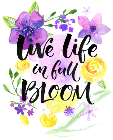Live life in full of bloom. Inspirational saying, hand lettering card with warm wishes. Watercolor flowers and brush calligraphy. Bright yellow, purple and violet colors