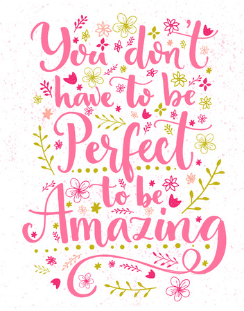 You dont have to be perfect to be amazing. Inspirational quote card with hand lettering and flowers decorations. Vector calligraphy design.