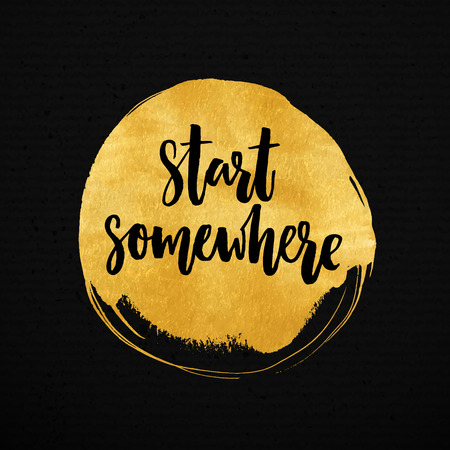 Start somewhere. Inspiration quote about sport, life and business. Vector lettering on gold round stain.