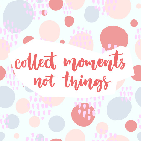 collect: Collect moments, not things. Inspirational saying about travel and life. Vector quote on pastel pink and blue hand drawn circles background.