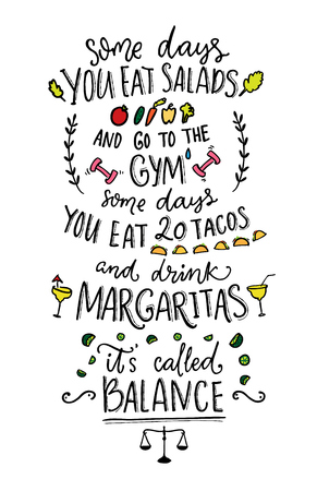 hangover: Some days you eat salads and go to the gym. Some days you eat 20 tacos and drink margaritas. It s called balance. Funny vector saying