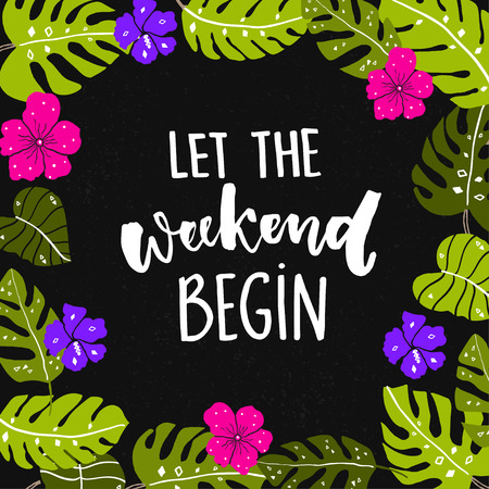 week end: Let the weekend begin. Fun quote about saturday, office motivation quote. Vector calligraphy at black background with bright hand drawn tropical leaves and flowers