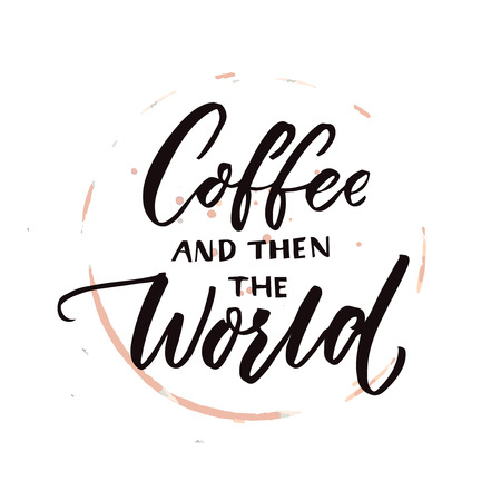 Coffee and then the world. Morning motivation quote, coffee saying. Vector phrase with brown circle cup trace