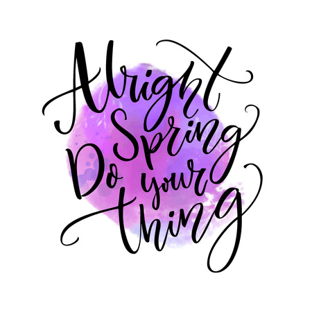 Alright spring, do your thing. Funny inspirational quote about spring season coming at violet watercolor stain