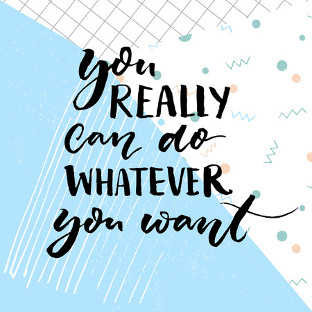 You really can do whatever you want. Motivational quote for cards and posters.