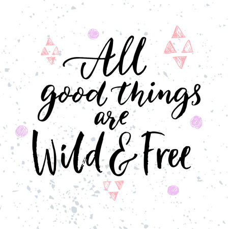 All good things are wild and free. Inspirational quote for posters and t-shirt.