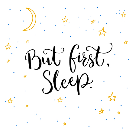 But first, sleep. Inspirational quote calligraphy on white background with yellow stars and moon. Illustration
